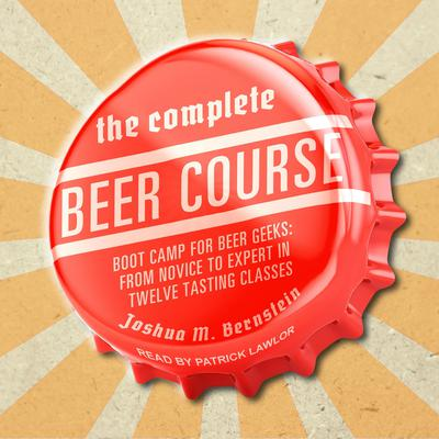 The Complete Beer Course: Boot Camp for Beer Geeks: From Novice to Expert in Twelve Tasting Classes Audiobook, by Joshua M. Bernstein