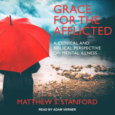 Grace for the Afflicted: A Clinical and Biblical Perspective on Mental Illness Audiobook, by Matthew S. Stanford