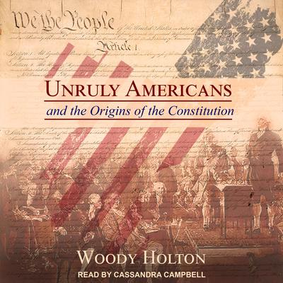 Unruly Americans and the Origins of the Constitution  Audiobook, by Woody Holton