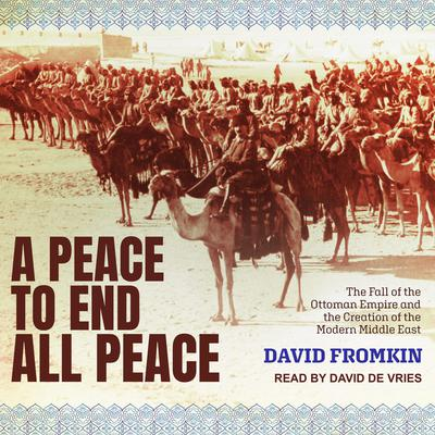 A Peace to End All Peace: The Fall of the Ottoman Empire and the Creation of the Modern Middle East Audiobook, by
