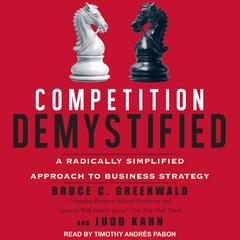 Competition Demystified: A Radically Simplified Approach to Business Strategy Audiobook, by Bruce C. Greenwald, Judd Kahn