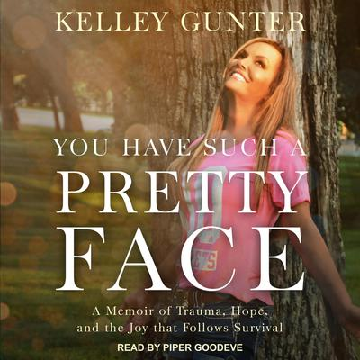 You Have Such A Pretty Face: A Memoir of Trauma, Hope, and the Joy that Follows Survival Audiobook, by Kelley Gunter