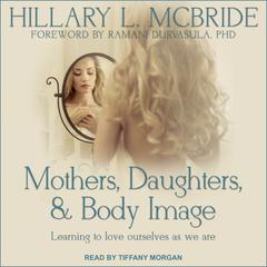 Mothers, Daughters, and Body Image: Learning to Love Ourselves as We Are Audiobook, by Hillary L. McBride