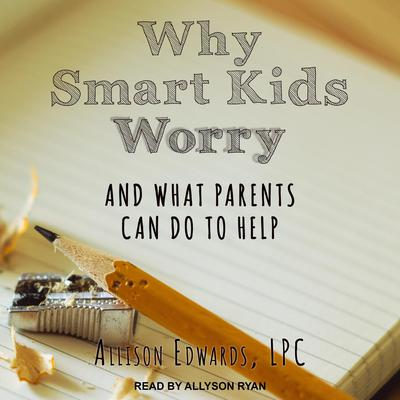 Why Smart Kids Worry: And What Parents Can Do to Help Audiobook, by Allison Edwards