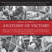 Anatomy of Victory: Why the United States Triumphed in World War II, Fought to a Stalemate in Korea, Lost in Vietnam, and Failed in Iraq Audiobook, by John D. Caldwell