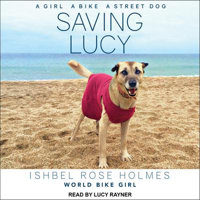 Saving Lucy: A Girl, a Bike, a Street Dog Audiobook, by Ishbel Rose Holmes