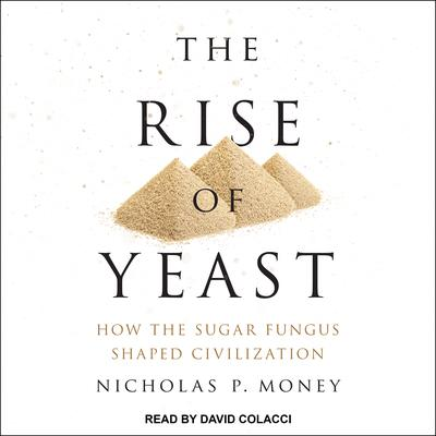 The Rise of Yeast: How the Sugar Fungus Shaped Civilization Audiobook, by Nicholas P. Money