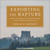 Exporting the Rapture: John Nelson Darby and the Victorian Conquest of North-American Evangelicalism Audiobook, by Donald H. Akenson