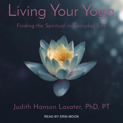 Living Your Yoga: Finding the Spiritual in Everyday Life Audiobook, by Judith Hanson Lasater, PhD, PT
