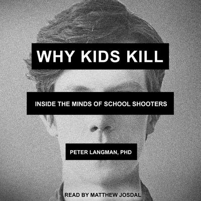 Why Kids Kill: Inside the Minds of School Shooters Audiobook, by Peter Langman