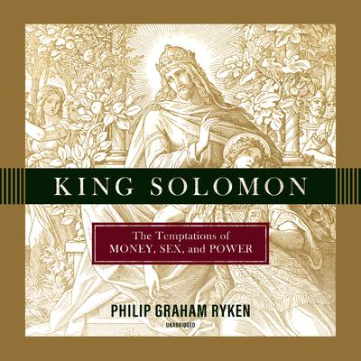 King Solomon: The Temptations of Money, Sex, and Power Audiobook, by Philip Ryken