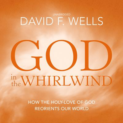 God in the Whirlwind: How the Holy-Love of God Reorients Our World Audiobook, by David F. Wells
