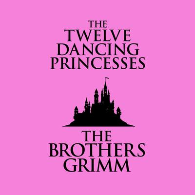 The Twelve Dancing Princesses Audiobook, by The Brothers Grimm