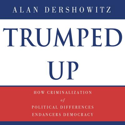 Trumped Up: How Criminalization of Political Differences Endangers Democracy Audiobook, by Alan M. Dershowitz