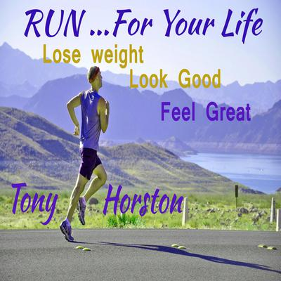 Run..For Your Life - Lose Weight, Look Good, Feel Great Audiobook, by Tony Horston