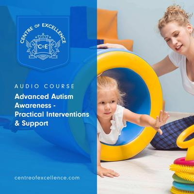 Advanced Autism Awareness – Practical Interventions & Support Audiobook, by Centre of Excellence