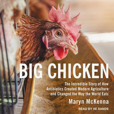 Big Chicken: The Incredible Story of How Antibiotics Created Modern Agriculture and Changed the Way the World Eats Audiobook, by Maryn McKenna