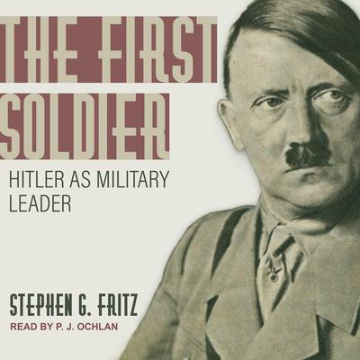 The First Soldier: Hitler as Military Leader Audiobook, by Stephen Fritz