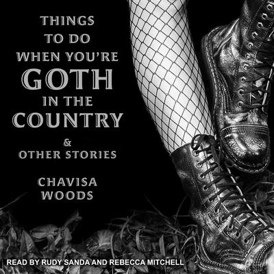 Things to Do When Youre Goth in the Country: and Other Stories Audiobook, by Chavisa Woods