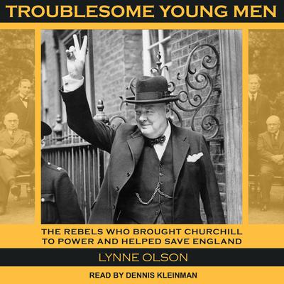 Troublesome Young Men: The Rebels Who Brought Churchill to Power and Helped Save England Audiobook, by Lynne Olson