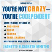 You're Not Crazy - You're Codependent: What Everyone Affected by Addiction, Abuse, Trauma or Toxic Shaming Must Know to Have Peace in Their Lives Audiobook, by Jeanette Elisabeth Menter
