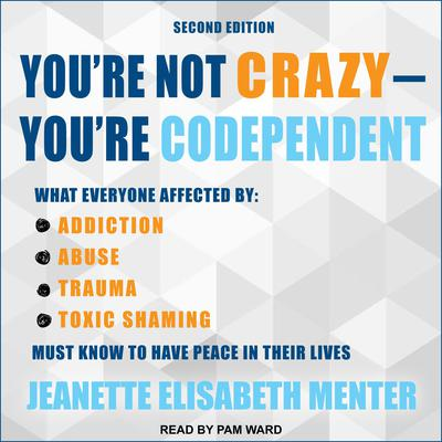 Youre Not Crazy - Youre Codependent: What Everyone Affected by Addiction, Abuse, Trauma or Toxic Shaming Must Know to Have Peace in Their Lives Audiobook, by Jeanette Elisabeth Menter