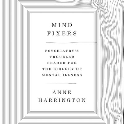 Mind Fixers: Psychiatrys Troubled Search for the Biology of Mental Illness Audiobook, by Anne Harrington