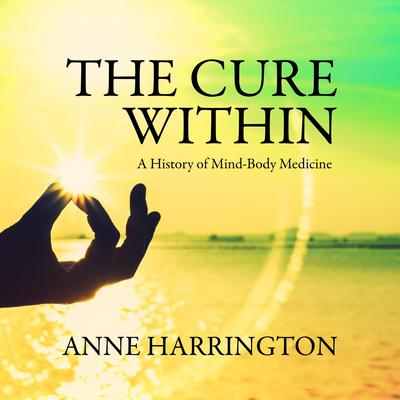 The Cure Within: A History of Mind-Body Medicine Audiobook, by Anne Harrington