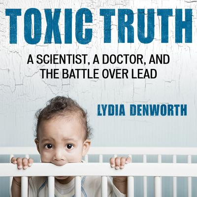Toxic Truth: A Scientist, a Doctor, and the Battle over Lead Audiobook, by Lydia Denworth