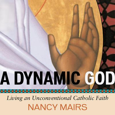 A Dynamic God: Living an Unconventional Catholic Faith Audiobook, by Nancy Mairs