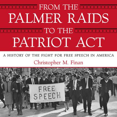 From the Palmer Raids to the Patriot Act: A History of the Fight for Free Speech in America Audiobook, by Christopher Finan