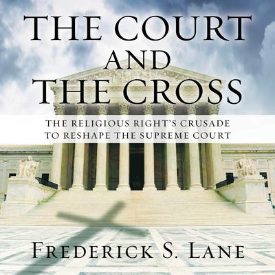 The Court and the Cross: The Religious Rights Crusade to Reshape the Supreme Court Audiobook, by Frederick S. Lane
