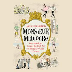 Monsieur Mediocre: One American Learns the High Art of Being Everyday French Audiobook, by John von Sothen