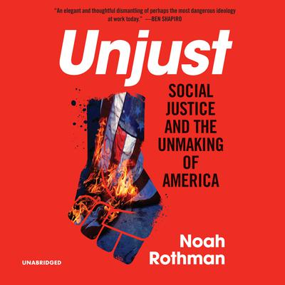 Unjust: Social Justice and the Unmaking of America Audiobook, by Noah Rothman