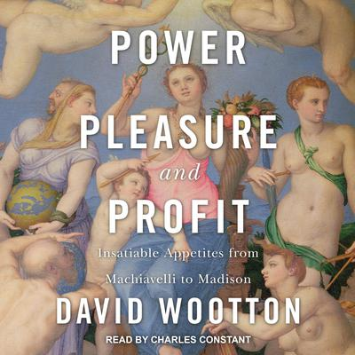 Power, Pleasure, and Profit: Insatiable Appetites from Machiavelli to Madison Audiobook, by David  Wootton