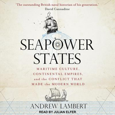 Seapower States: Maritime Culture, Continental Empires, and the Conflict That Made the Modern World Audiobook, by Andrew Lambert