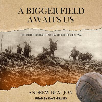 A Bigger Field Awaits Us: The Scottish Football Team That Fought the Great War Audiobook, by Andrew Beaujon