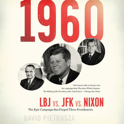 1960: LBJ vs. JFK vs. Nixon--The Epic Campaign That Forged Three Presidencies Audiobook, by David Pietrusza