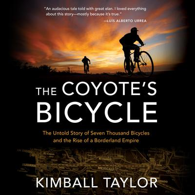 The Coyote's Bicycle: The Untold Story of Seven Thousand Bicycles and the Rise of a Borderland Empire Audiobook, by Kimball Taylor