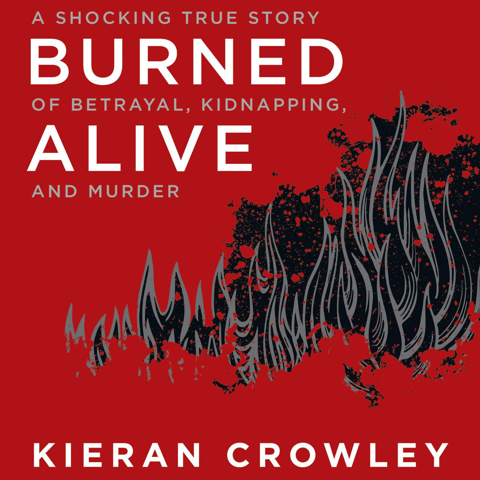 Printable Burned Alive: A Shocking True Story of Betrayal, Kidnapping, and Murder Audiobook Cover Art