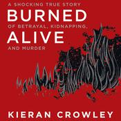 Burned Alive: A Shocking True Story of Betrayal, Kidnapping, and Murder Audiobook, by Kieran Crowley