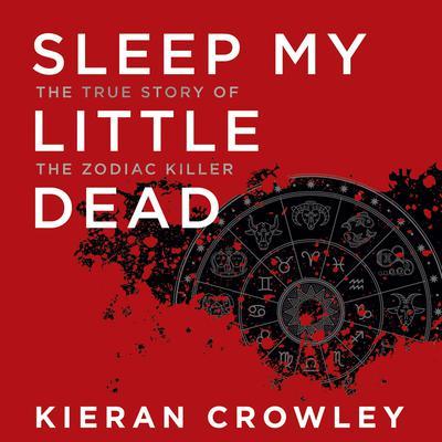 Sleep My Little Dead: The True Story of the Zodiac Killer Audiobook, by Kieran Crowley