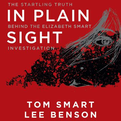 In Plain Sight: The Startling Truth Behind the Elizabeth Smart Investigation Audiobook, by Tom Smart