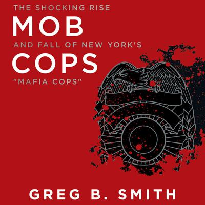 Mob Cops: The Shocking Rise and Fall of New Yorks Mafia Cops Audiobook, by Greg B. Smith