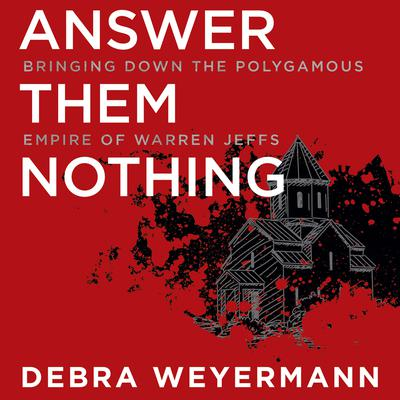 Answer Them Nothing: Bringing Down the Polygamous Empire of Warren Jeffs Audiobook, by Debra Weyermann