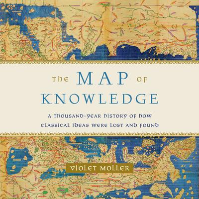 The Map of Knowledge: A Thousand-Year History of How Classical Ideas Were Lost and Found Audiobook, by Violet Moller