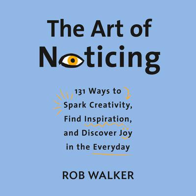 The Art of Noticing: 131 Ways to Spark Creativity, Find Inspiration, and Discover Joy in the Everyday Audiobook, by Rob Walker