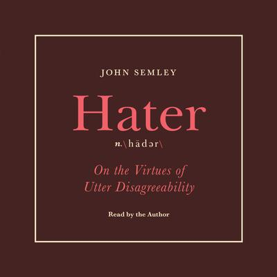 Hater: On the Virtues of Utter Disagreeability Audiobook, by John Semley