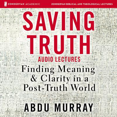 Saving Truth: Audio Lectures: Finding Meaning and Clarity in a Post-Truth World Audiobook, by Abdu Murray