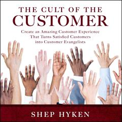 The Cult of the Customer: Create an Amazing Customer Experience That Turns Satisfied Customers Into Customer Evangelists Audiobook, by Shep Hyken